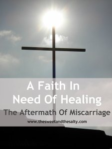 A Faith In Need of Healing: The Aftermath Of Miscarriage www.thesweetandthesalty.com