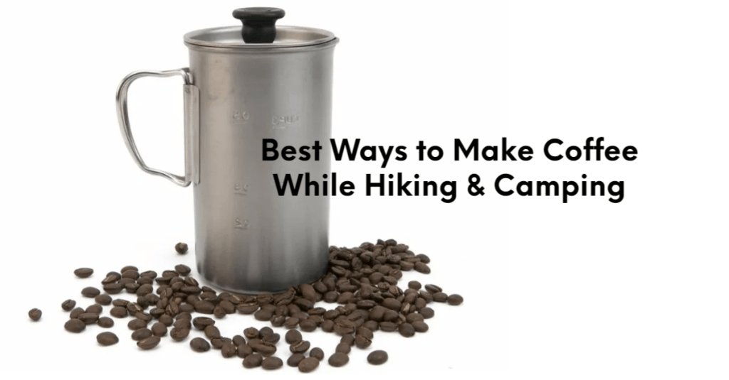 Here are the best ways to make  coffee while Hiking & Camping