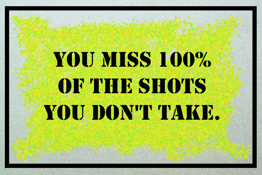 You Miss One Hundred Percent Of The Shots You Don't Take.
