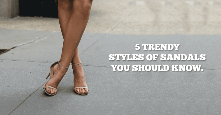 5 Trendy Styles Of Sandals You Should Know