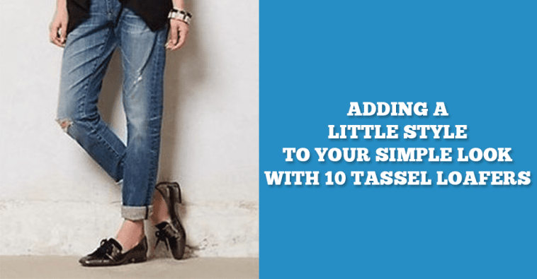 Adding A Little Style To Your Simple Look With 10 Tassel Loafers