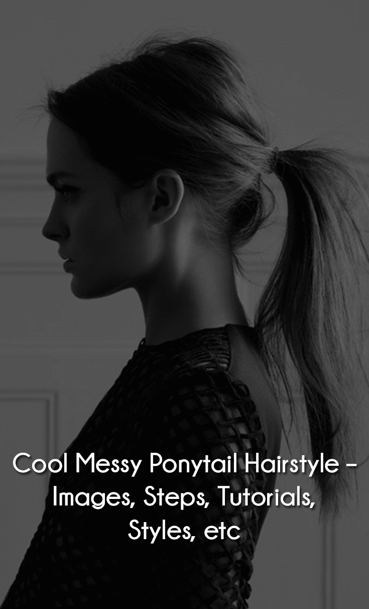 Cool Messy Ponytail Hairstyle – Images, Steps, Tutorials, Styles, etc