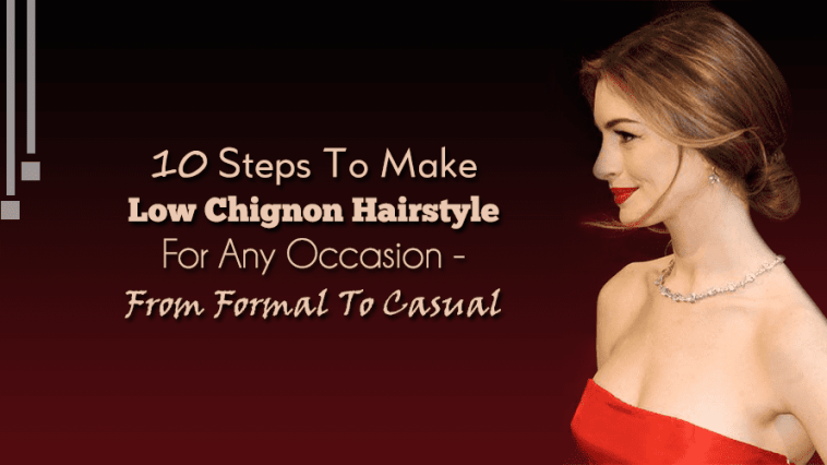 10 Steps To Make Low Chignon Hairstyle For Any Occasion - From Formal To Casual