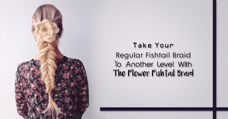 Take Your Regular Fishtail Braid To Another Level With The Flower Fishtail Braid