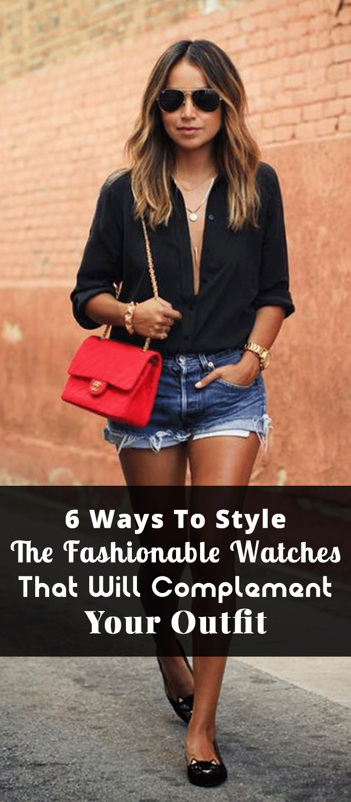 6 Ways To Style The Fashionable Watches That Will Complement Your Outfit
