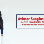 Aviator Sunglasses- Most Powerful And Functional Fashion Accessory
