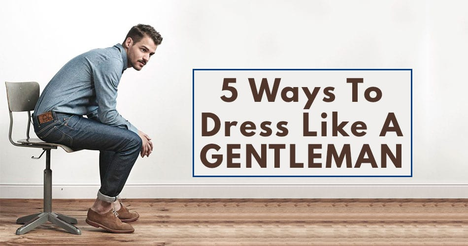 5 Ways to Dress Like A Gentlemen