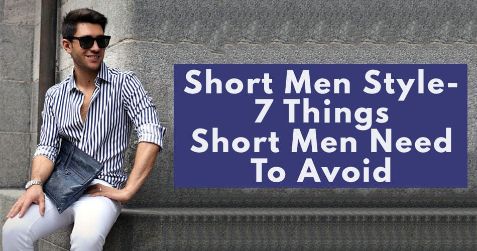 7 Things Short Men Must Avoid While Styling