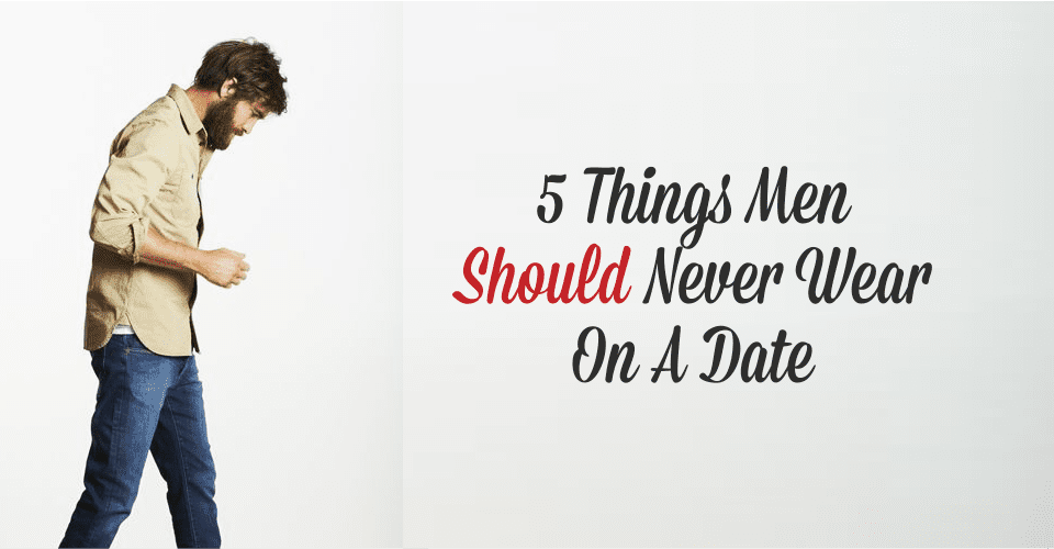 5 Things Men Should Never Wear On A Date