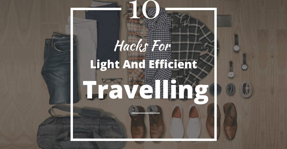 10 Hacks For Light And Efficient Travelling!