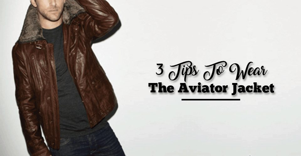 3 Tips To Wear The Aviator Jacket