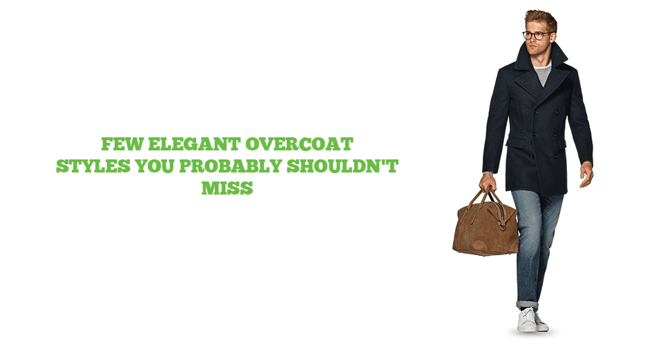 A Guide To Overcoat Styles