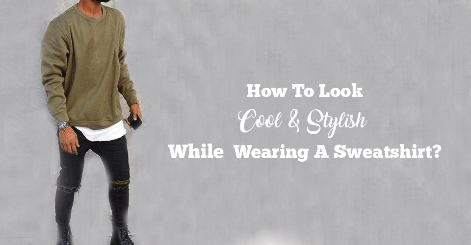 How-To-Look-Cool-&-Stylish-While-Wearing-A-Sweatshirt