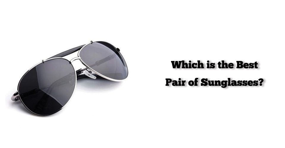 Which is the Best Pair of Sunglasses