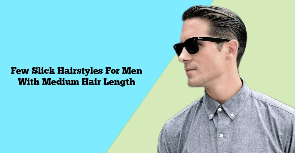 best slick hairstyles for men with medium hair