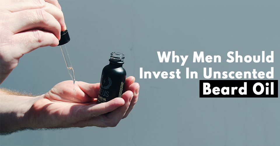 Why Men Should Invest In Unscented Beard Oil