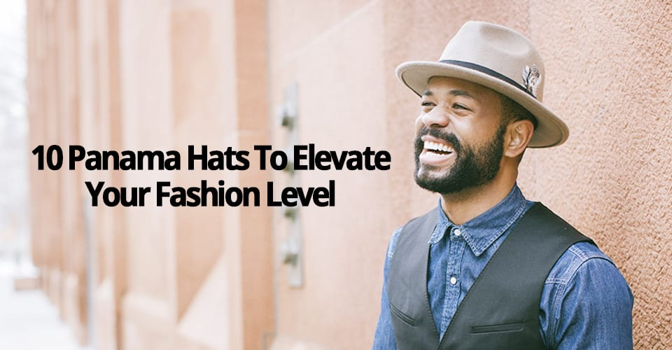 10 PANAMA HATS TO ELEVATE YOUR FASHION LEVEL