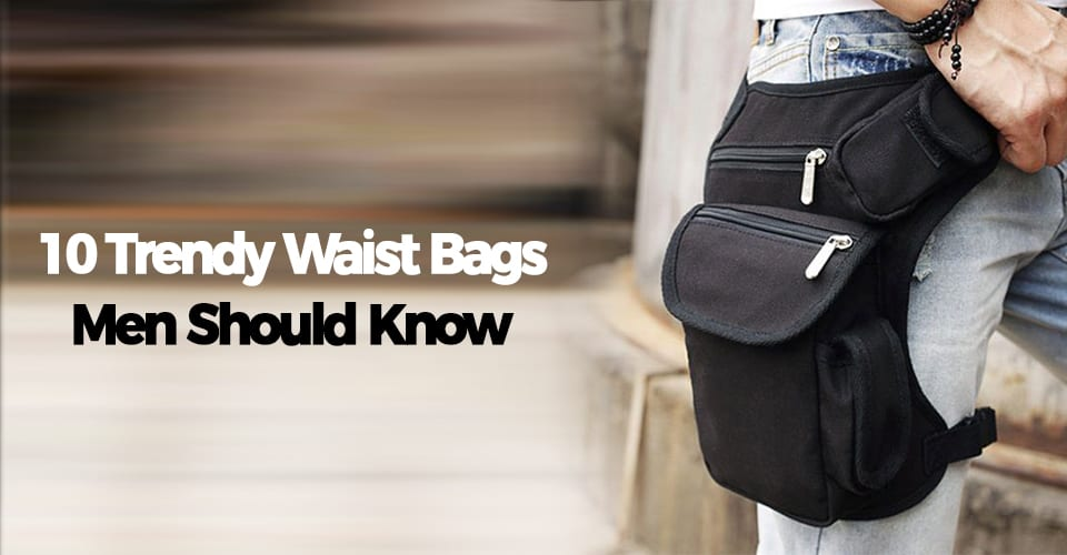 10 TRENDY WAIST BAGS MEN SHOULD KNOW