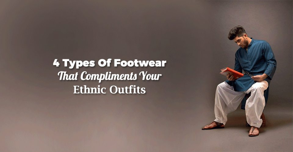 4 Types Of Footwear That Compliments Your Ethnic Outfits