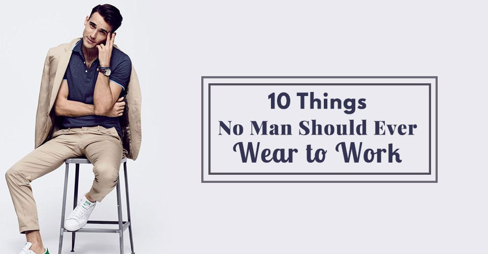 10 Things No Man Should Ever Wear to Work
