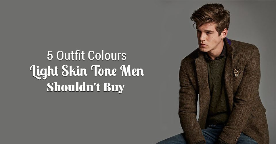 5 Outfit Colours Light Skin Tone Men Shouldn't Buy