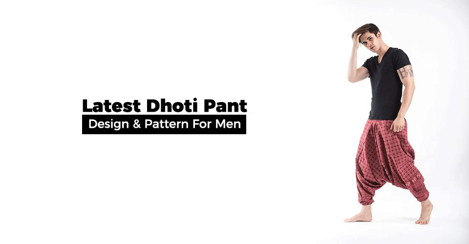 Latest Dhoti Pant Design & Pattern For Men To Choose From