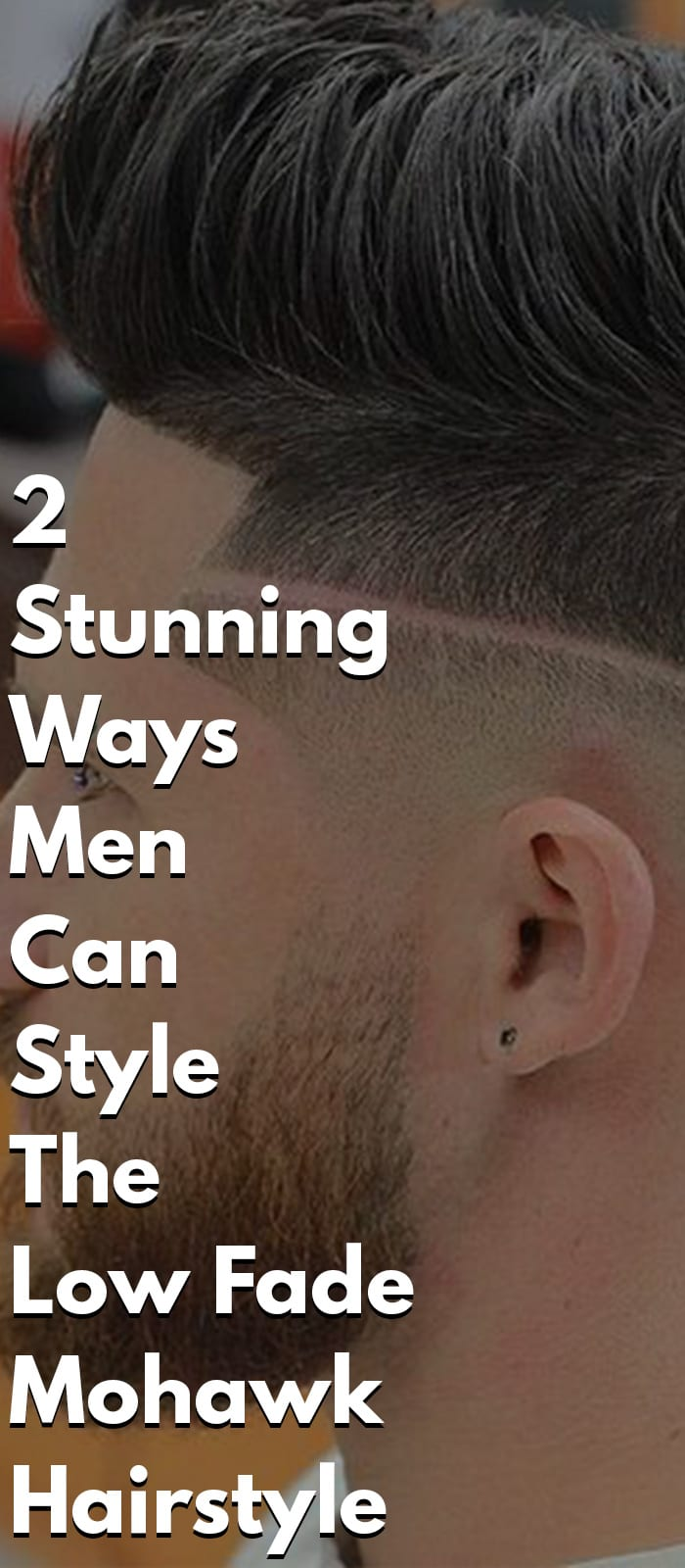 2 Stunning Ways Men Can Style The Low Fade Mohawk Hairstyle