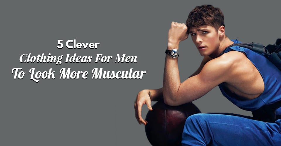 5 Clever Clothing Ideas For Men To Look More Muscular