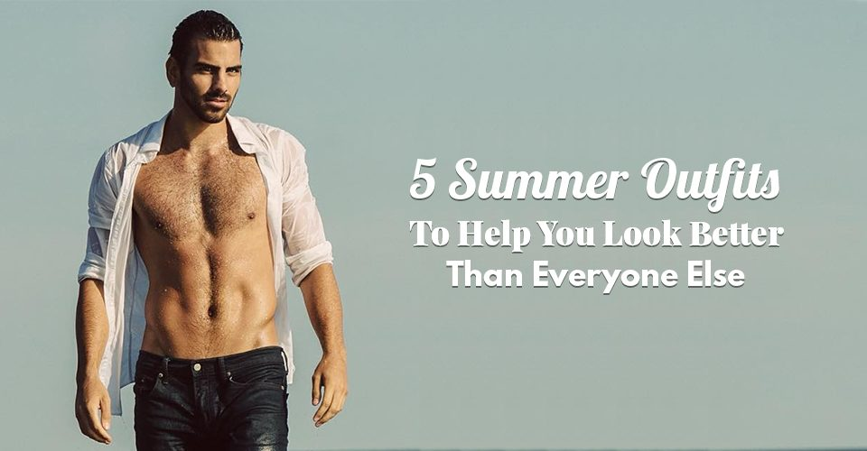 5 Summer Outfits To Help You Look Better Than Everyone Else