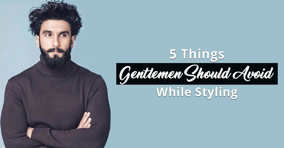 5 Things Gentlemen Should Avoid While Styling