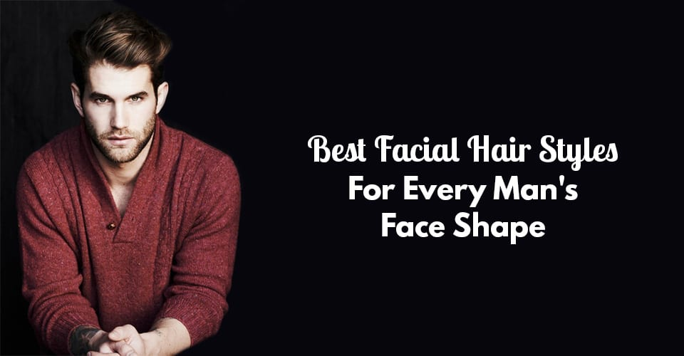 Best Facial Hair Styles For Every Man's Face Shape