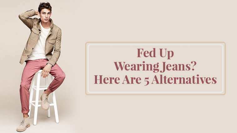 Fed Up Wearing Jeans Here Are 5 Alternatives
