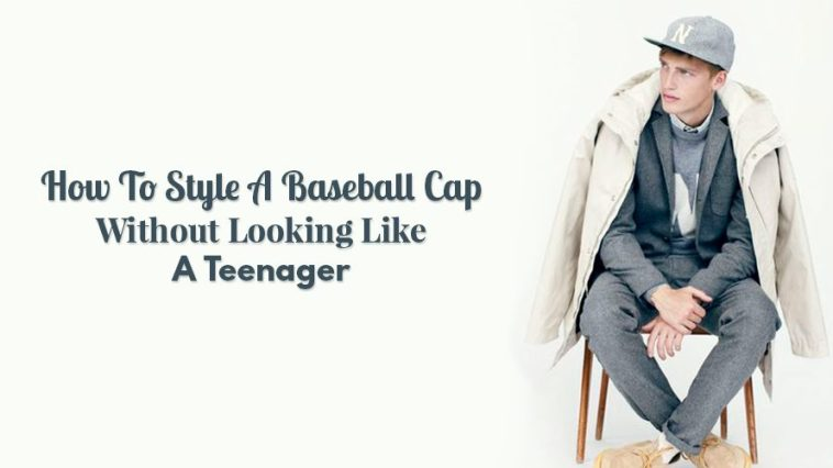How To Style A Baseball Cap Without Looking Like A Teenager