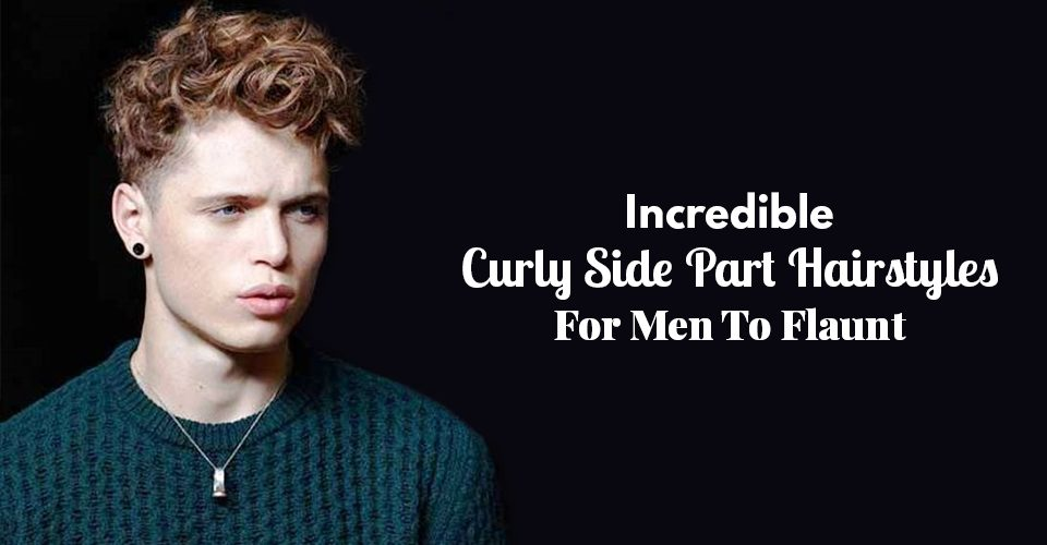 Incredible Curly Side Part Hairstyles For Men To Flaunt