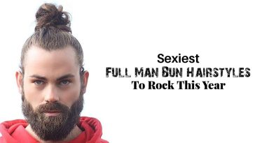 Sexiest Full Man Bun Hairstyles To Rock This Year