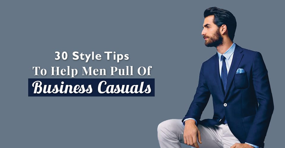 30-Style-Tips-To-Help-Men-Pull-Of-Business-Casuals