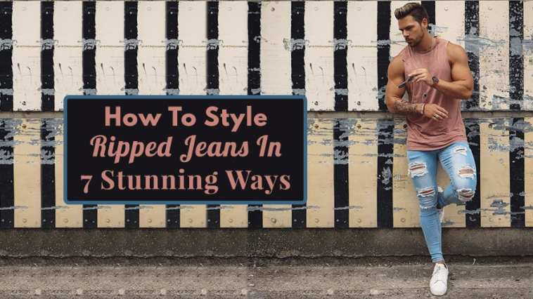 How To Style Ripped Jeans In 7 Stunning Ways