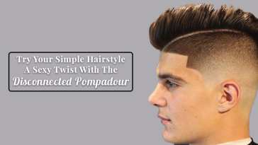 Try Your Simple Hairstyle A Sexy Twist With The Disconnected Pompadour