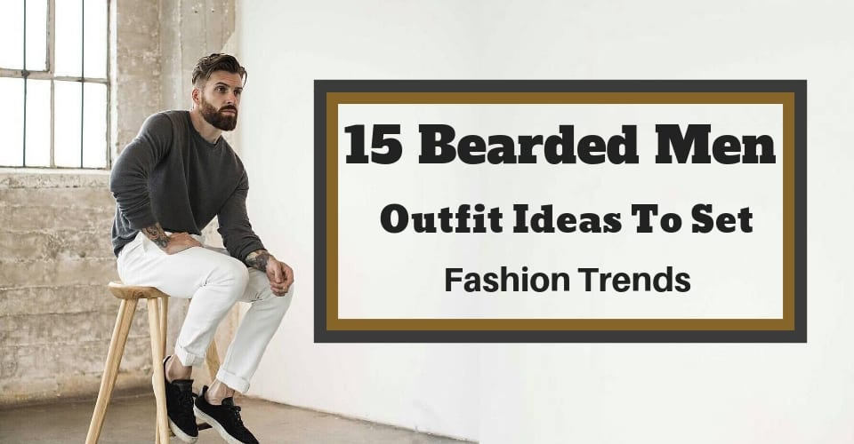 15 Bearded Men Outfit Ideas To Set Fashion Trends