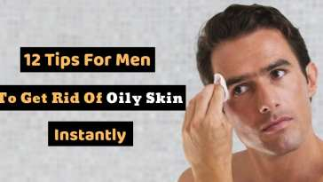 12 Tips For Men To Get Rid Of Oily Skin Instantly!