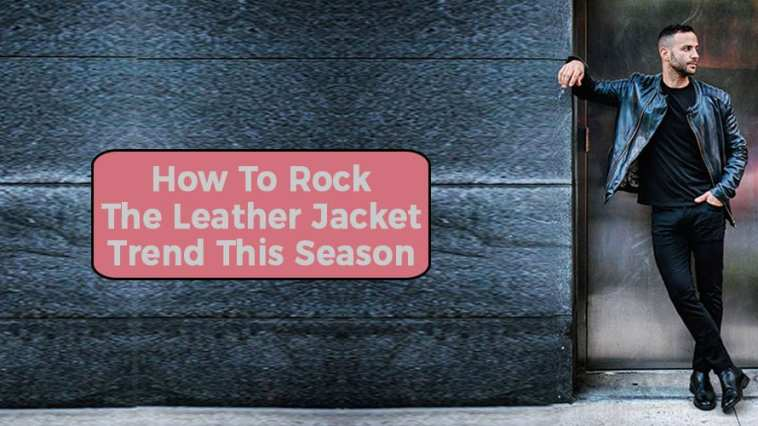 How To Rock The Leather Jacket Trend This Season