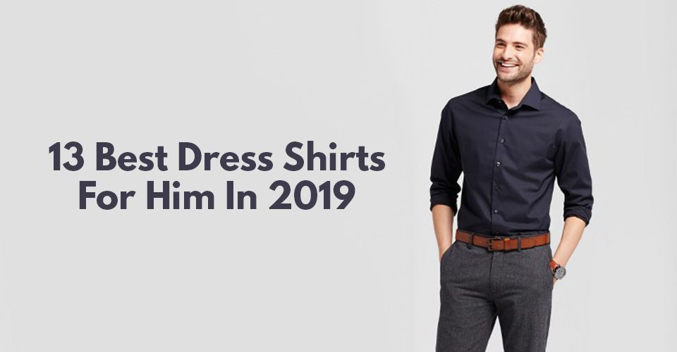 13 Best Dress Shirts For Him In 2019.