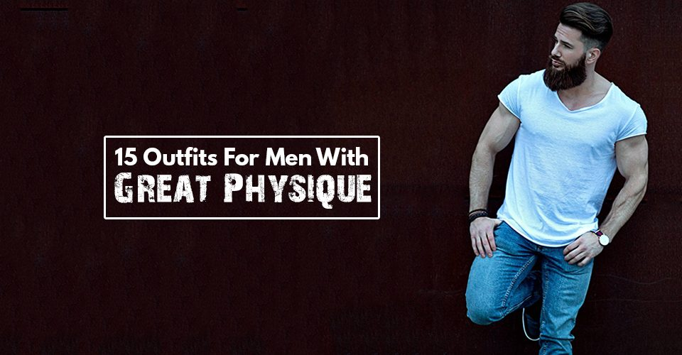 15 Outfits For Men With Great Physiques