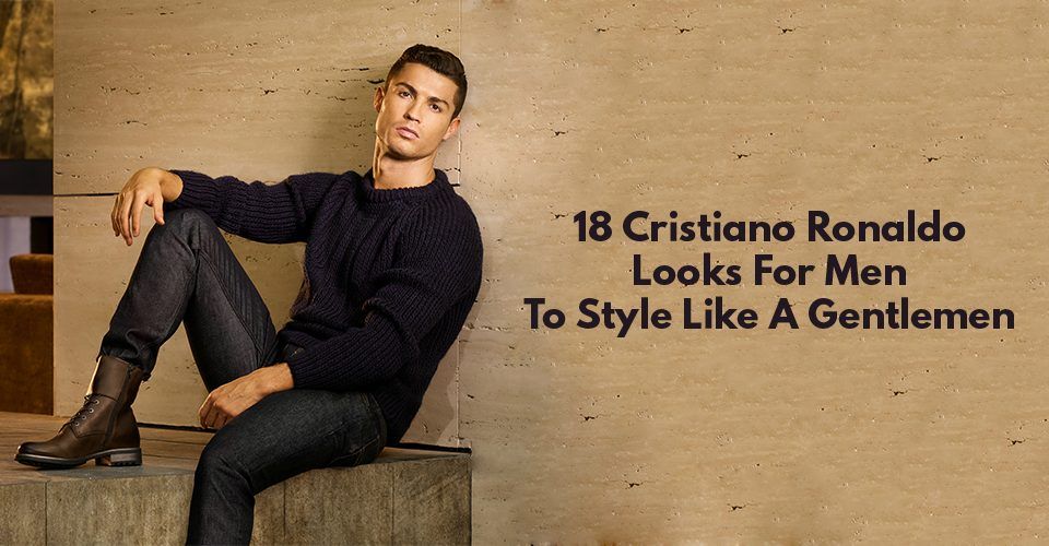 18 Cristiano Ronaldo Looks For Men To Style Like A Gentlemen
