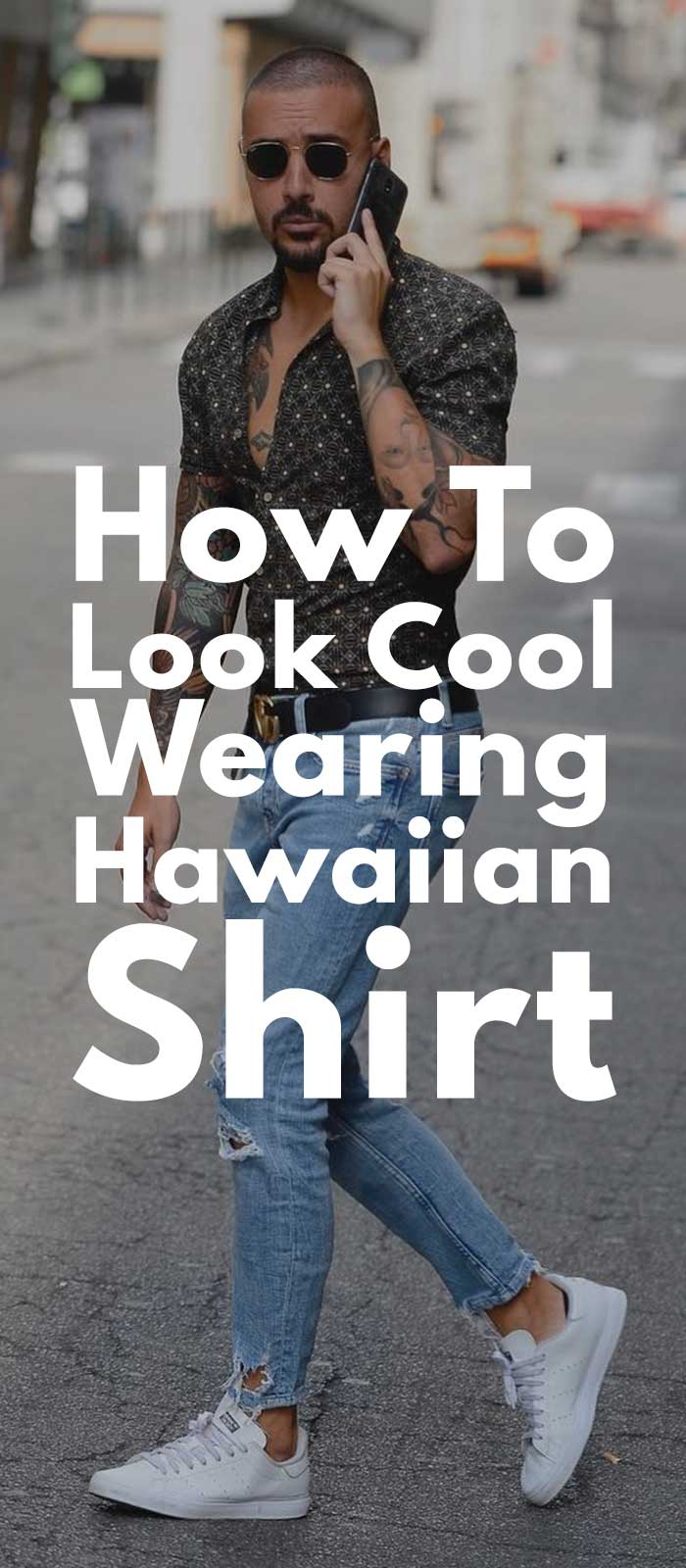 How To Look Cool Wearing Hawaiian Shirt