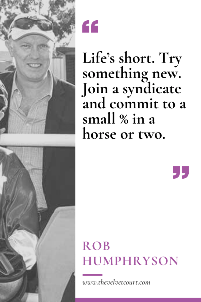 Rob Humphryson is a fellow racehorse owner of mine and we met through a work colleague of Dad's. When Rob's not tipping winners in our friendly tipping competition, he's spending time with his family & running a successful mining company.
