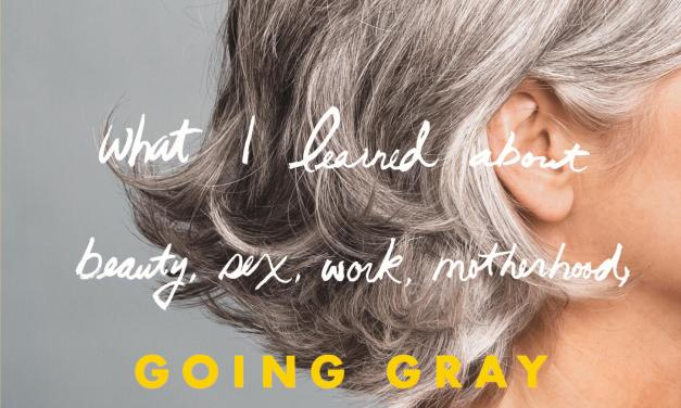 Going Gray: What I learned about beauty, sex, work, motherhood, authenticity, and everything else that really matters – Anne Kreamer