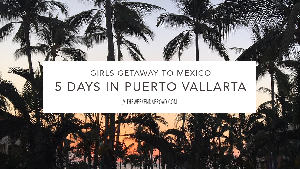 Girls Getaway to Mexico: 5 Days in Puerto Vallarta
