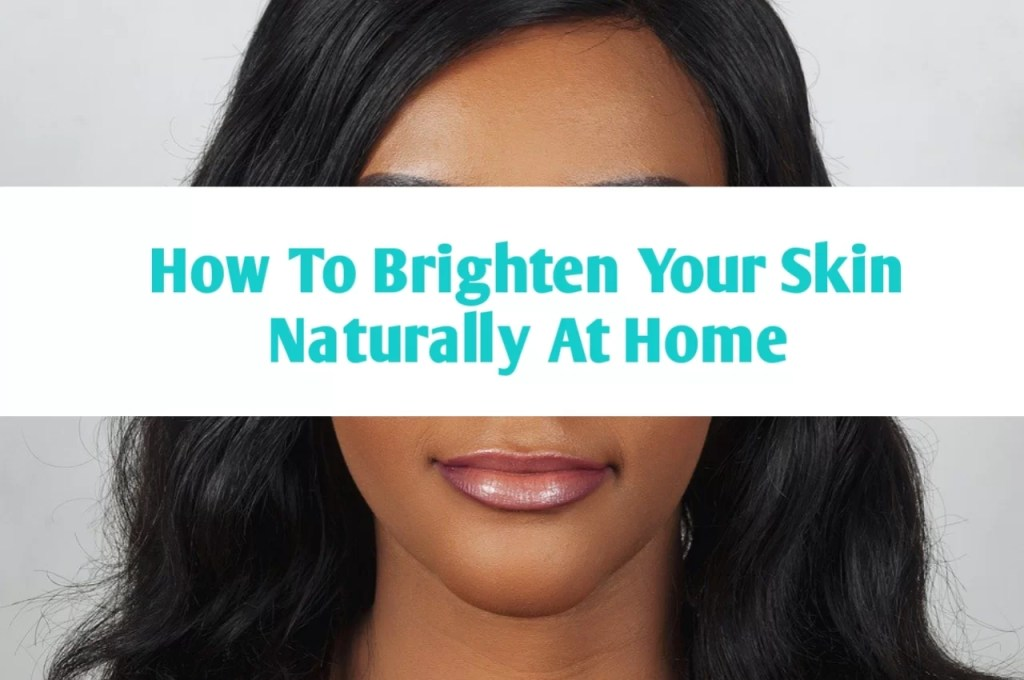 how to brighten your skin naturally at home