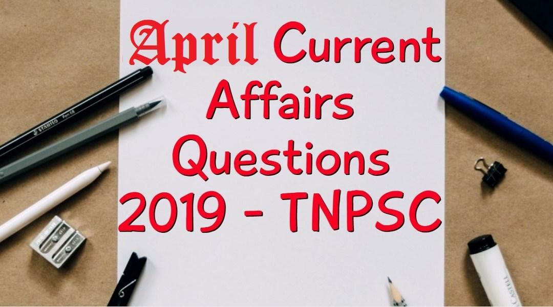 April 2019 Current Affairs Questions – TNPSC – ஏப்ரல் 2019 நடப்புநிகழ்வு வினாக்கள்